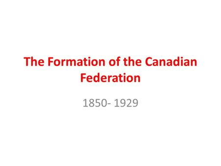 The Formation <strong>of</strong> the Canadian Federation