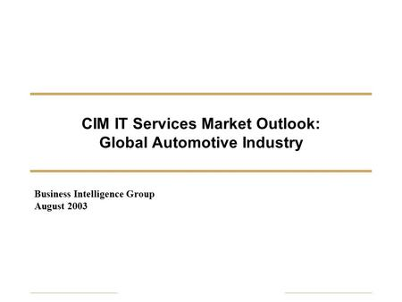 CIM IT Services <strong>Market</strong> Outlook: Global Automotive Industry <strong>Business</strong> Intelligence Group August 2003.