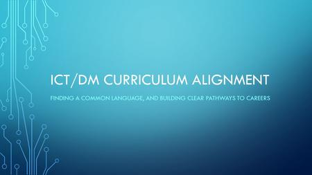 ICT/DM CURRICULUM ALIGNMENT FINDING A COMMON LANGUAGE, AND BUILDING CLEAR PATHWAYS <strong>TO</strong> CAREERS.