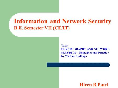 Information and Network Security B.E. Semester VII (<strong>CE</strong>/IT) Text: CRYPTOGRAPHY AND NETWORK SECURITY – Principles and Practice by William Stallings Hiren.