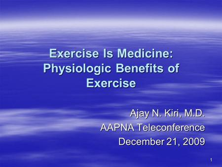 1 <strong>Exercise</strong> Is Medicine: Physiologic Benefits of <strong>Exercise</strong> Ajay N. Kiri, M.D. AAPNA Teleconference December 21, 2009.