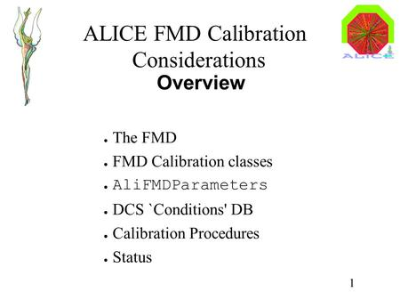 ALICE FMD Calibration Considerations 1 Overview ● The FMD ● FMD Calibration <strong>classes</strong> ● AliFMDParameters ● DCS `Conditions DB ● Calibration Procedures ●