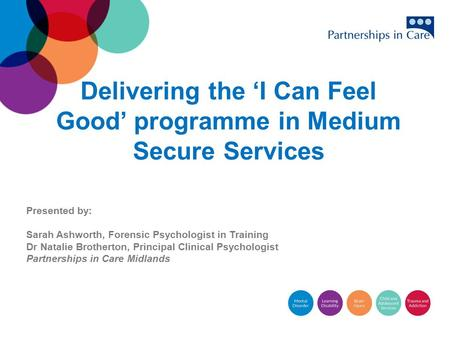 Delivering the 'I Can Feel Good' programme in Medium Secure Services <strong>Presented</strong> by: Sarah Ashworth, Forensic Psychologist in Training Dr Natalie Brotherton,