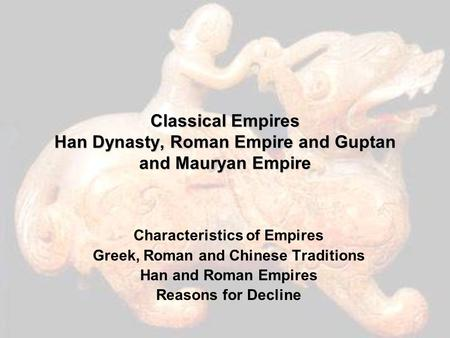 Classical Empires Han Dynasty, Roman Empire and Guptan and <strong>Mauryan</strong> Empire Characteristics of Empires Greek, Roman and Chinese Traditions Han and Roman.