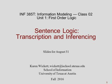 1 INF 385T: Information Modeling — Class 02 Unit 1: <strong>First</strong> Order Logic Sentence Logic: Transcription and Inferencing Slides for August 31 Karen Wickett,