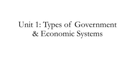 Unit 1: Types of Government & Economic Systems. TYPES OF GOVERNMENT & ECONOMIES DEMOCRATIC: Government controlled by citizens Democracy Direct Representative.