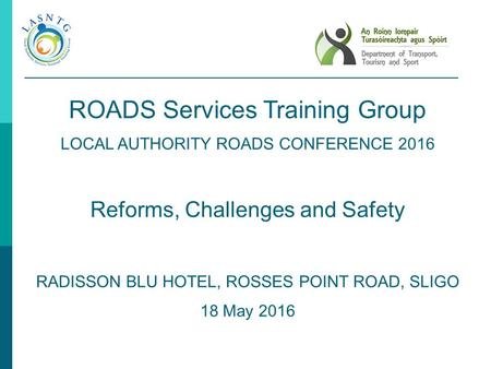 ROADS Services <strong>Training</strong> Group LOCAL AUTHORITY ROADS CONFERENCE 2016 Reforms, Challenges and Safety RADISSON BLU HOTEL, ROSSES POINT ROAD, SLIGO 18 May.