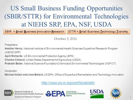 US Small Business Funding Opportunities (SBIR/STTR) <strong>for</strong> <strong>Environmental</strong> Technologies at NIEHS SRP, EPA, NSF, USDA Presenters: Heather Henry, National Institute.