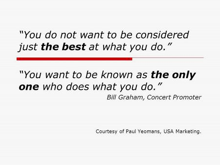 """You do not want <strong>to</strong> be considered just the best at what you do."" ""You want <strong>to</strong> be known as the only one who does what you do."" Bill Graham, Concert Promoter."