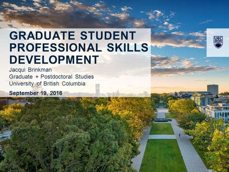 GRADUATE STUDENT PROFESSIONAL <strong>SKILLS</strong> DEVELOPMENT Jacqui Brinkman Graduate + Postdoctoral Studies University of British Columbia September 19, 2016.