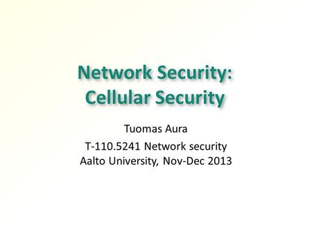 Network <strong>Security</strong>: Cellular <strong>Security</strong> Tuomas Aura T Network <strong>security</strong> Aalto University, Nov-Dec 2013.