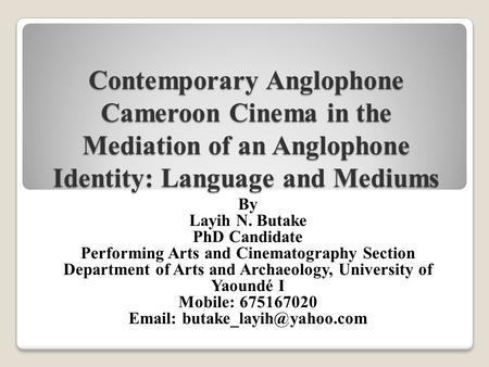 Contemporary Anglophone Cameroon Cinema in the Mediation of an Anglophone Identity: Language and Mediums By Layih N. Butake PhD Candidate Performing Arts.