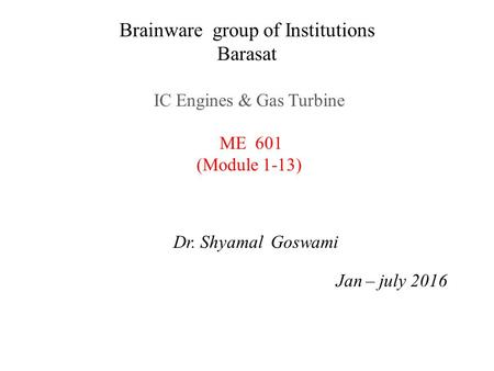 Brainware group of Institutions Barasat IC Engines & Gas Turbine ME 601 (Module 1-13) Dr. Shyamal Goswami Jan – july 2016.