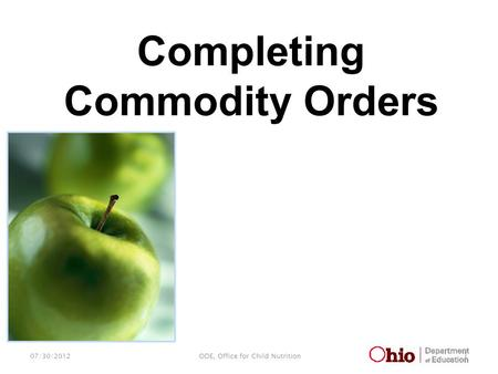 07/30/2012 1 ODE, Office for Child Nutrition Completing Commodity Orders.