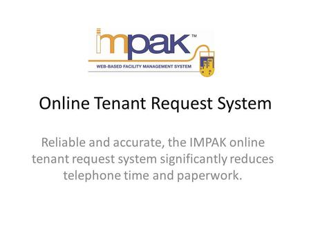 Online Tenant Request System Reliable and accurate, the IMPAK online tenant request system significantly reduces telephone time and paperwork.