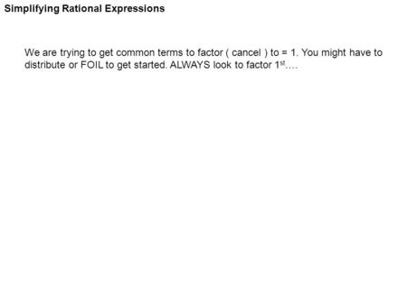 Simplifying Rational Expressions We are trying to get common terms to factor ( cancel ) to = 1. You might have to distribute or FOIL to get started. ALWAYS.