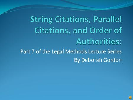 Part 7 of the Legal Methods Lecture Series By Deborah Gordon.