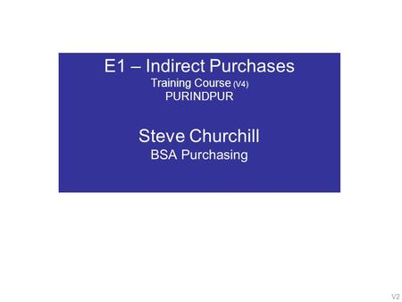 V2 E1 – Indirect Purchases Training Course (V4) PURINDPUR Steve Churchill BSA Purchasing.