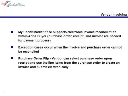 1 Vendor Invoicing MyFloridaMarketPlace supports electronic invoice reconciliation within Ariba Buyer (purchase order, receipt, and invoice are needed.