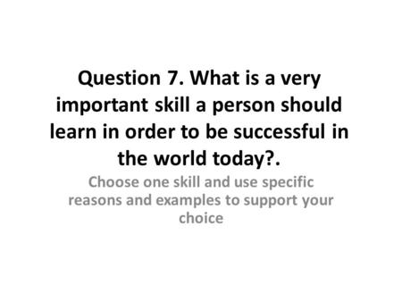 Question 7. What is a very important skill a person should learn in order to be successful in the world today?. Choose one skill and use specific reasons.