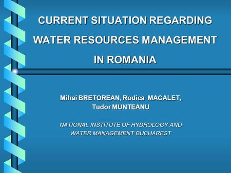 CURRENT SITUATION REGARDING WATER RESOURCES MANAGEMENT IN ROMANIA Mihai BRETOREAN, Rodica MACALET, Tudor MUNTEANU NATIONAL INSTITUTE OF HYDROLOGY AND WATER.
