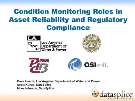 Condition Monitoring Roles in Asset Reliability and Regulatory Compliance Dave Haerle, Los Angeles Department of Water and Power Scott Kunze, DataSplice.