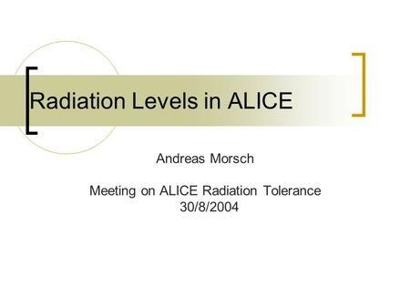 Radiation Levels in ALICE Andreas Morsch Meeting on ALICE Radiation Tolerance 30/8/2004.