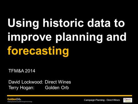Campaign Planning – Direct Wines Using historic data to improve planning and forecasting TFM&A 2014 David Lockwood: Direct Wines Terry Hogan: Golden Orb.