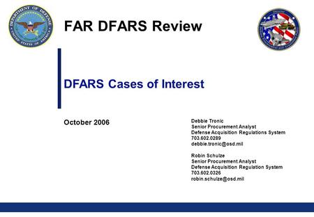 0 DFARS Cases of Interest October 2006 Debbie Tronic Senior Procurement Analyst Defense Acquisition Regulations System 703.602.0289
