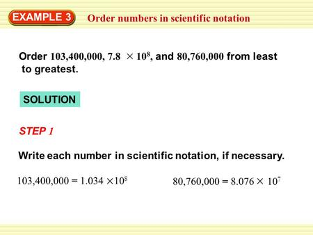 Order numbers in scientific notation EXAMPLE 3 SOLUTION STEP 1 Write each number in scientific notation, if necessary. 103,400,000 = 1.034 10 8 80,760,000.