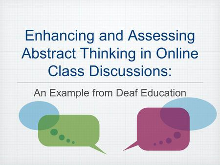 Enhancing and Assessing Abstract Thinking in Online Class Discussions: An Example from Deaf Education.