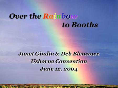 Rainbow Over the Rainbow to Booths Janet Gindin & Deb Blencowe Usborne Convention June 12, 2004 Janet Gindin & Deb Blencowe Usborne Convention June 12,