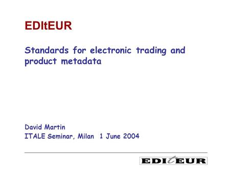 Standards for electronic trading and product metadata David Martin ITALE Seminar, Milan 1 June 2004 EDItEUR.