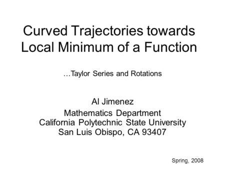 Curved Trajectories towards Local Minimum of a Function Al Jimenez Mathematics Department California Polytechnic State University San Luis Obispo, CA 93407.