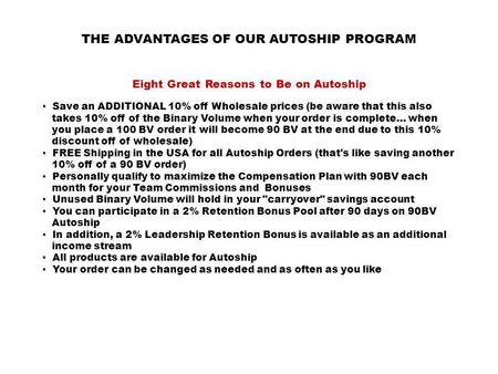 THE ADVANTAGES OF OUR AUTOSHIP PROGRAM Eight Great Reasons to Be on Autoship Save an ADDITIONAL 10% off Wholesale prices (be aware that this also takes.