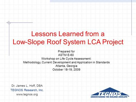 Lessons Learned from a Low-Slope Roof System LCA Project Dr. James L. Hoff, DBA TEGNOS Research, Inc. www.tegnos.org Prepared for ASTM E-60 Workshop on.