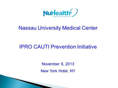 Nassau University Medical Center IPRO CAUTI Prevention Initiative November 6, 2013 New York Hotel, NY.