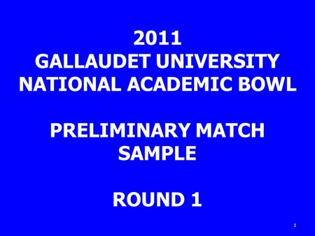 1 2011 GALLAUDET UNIVERSITY NATIONAL ACADEMIC BOWL PRELIMINARY MATCH SAMPLE ROUND 1.