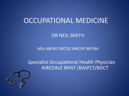 OCCUPATIONAL MEDICINE DR NEIL SMITH MSc MB BS DRCOG MRCGP MFOM Specialist Occupational Health Physician AIREDALE NHST /BAtPCT/BDCT.