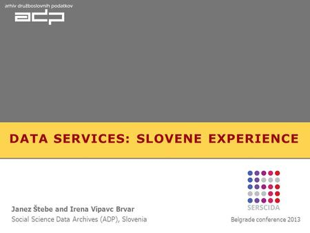 DATA SERVICES: SLOVENE EXPERIENCE Janez Štebe and Irena Vipavc Brvar Social Science Data Archives (ADP), Slovenia Belgrade conference 2013.