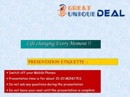 Life changing Every Moment !! PRESENTATION ETIQUETTE :: Switch off your Mobile Phones Presentation time is for about 15-20 MINUTES Do not ask any questions.