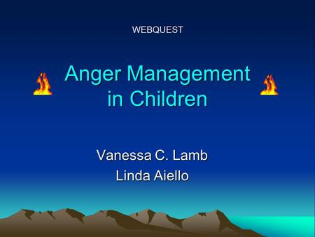 WEBQUEST Anger Management in Children Vanessa C. Lamb Linda Aiello.
