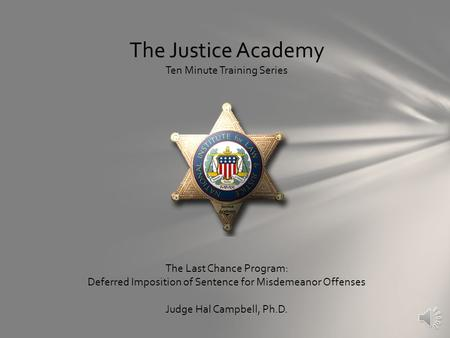 The Justice Academy Ten Minute Training Series The Last Chance Program: Deferred Imposition of Sentence for Misdemeanor Offenses Judge Hal Campbell, Ph.D.