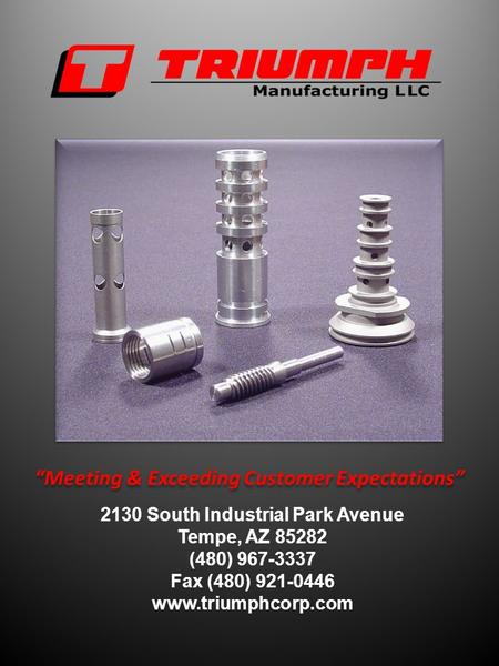 Meeting & Exceeding Customer Expectations 2130 South Industrial Park Avenue Tempe, AZ 85282 (480) 967-3337 Fax (480) 921-0446 www.triumphcorp.com.