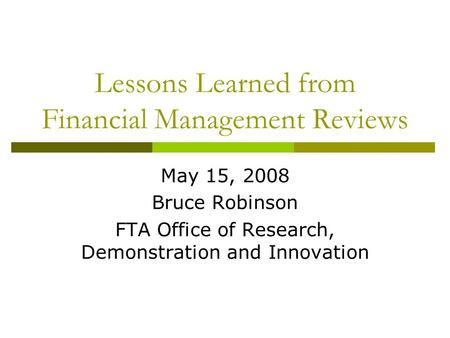 Lessons Learned from Financial Management Reviews May 15, 2008 Bruce Robinson FTA Office of Research, Demonstration and Innovation.