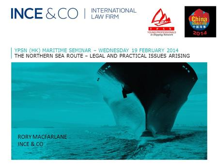 YPSN (HK) MARITIME SEMINAR – WEDNESDAY 19 FEBRUARY 2014 THE NORTHERN SEA ROUTE – LEGAL AND PRACTICAL ISSUES ARISING RORY MACFARLANE INCE & CO.