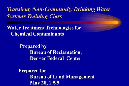 Transient, Non-Community Drinking <strong>Water</strong> Systems Training Class <strong>Water</strong> Treatment Technologies for Chemical Contaminants Prepared by Bureau of Reclamation,