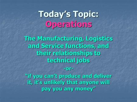 Todays Topic: Operations The Manufacturing, Logistics and Service functions, and their relationships to technical jobs -or- if you cant produce and deliver.