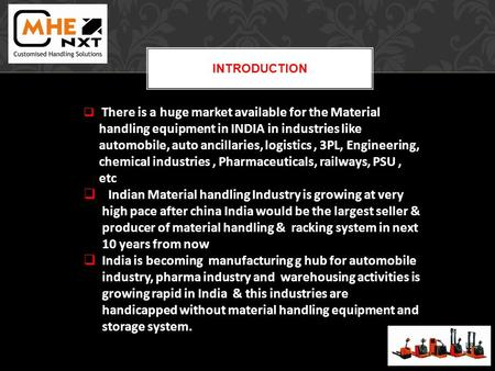 INTRODUCTION There is a huge market available for the Material handling equipment in INDIA in industries like automobile, auto ancillaries, logistics,