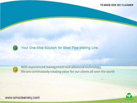 TO MAKE OUR SKY CLEANER www.sinocleansky.com Your One-Stop Solution for Steel Pipe Making Line.